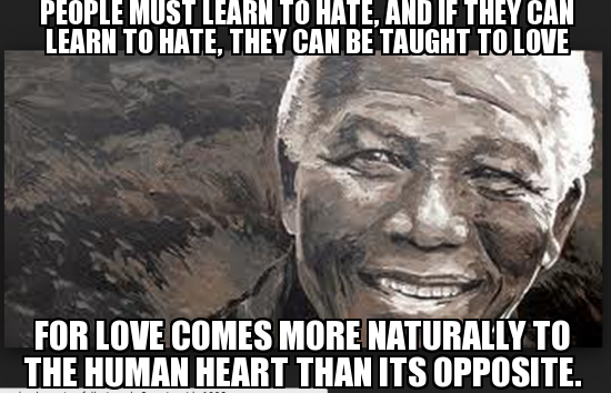 If They Can Learn to Hate, They Can Be Taught To Love - Nelson Mandela